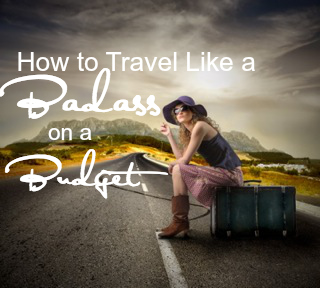 How to Travel like a Badass on a Budget